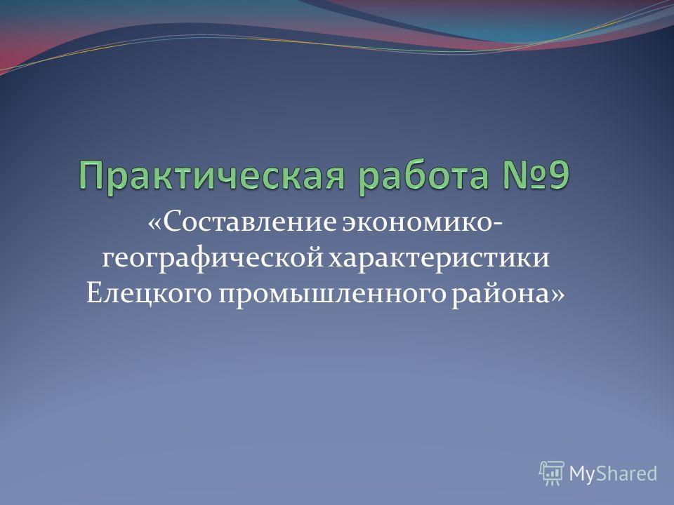 «Составление экономико- географической характеристики Елецкого промышленного района»