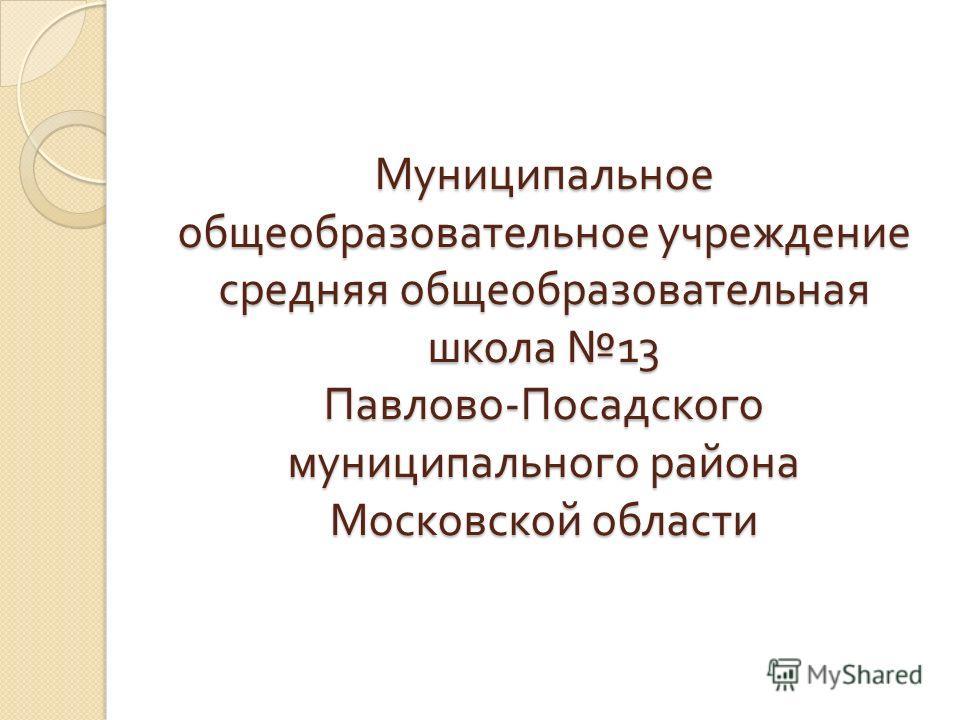 Муниципальное общеобразовательное учреждение средняя общеобразовательная школа 13 Павлово - Посадского муниципального района Московской области