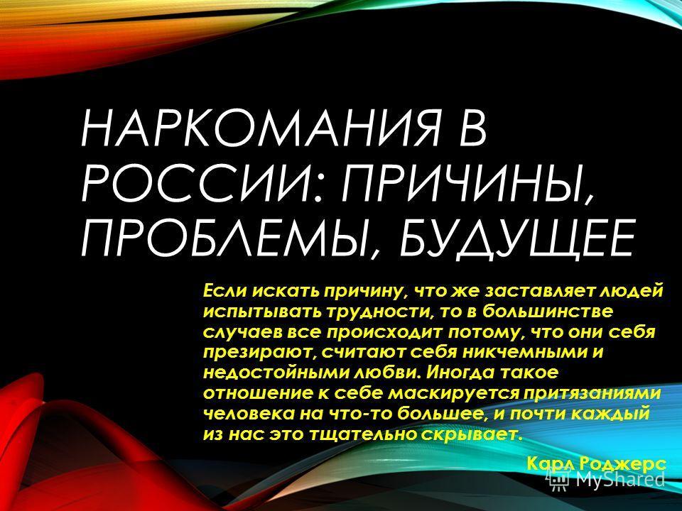 НАРКОМАНИЯ В РОССИИ: ПРИЧИНЫ, ПРОБЛЕМЫ, БУДУЩЕЕ Если искать причину, что же заставляет людей испытывать трудности, то в большинстве случаев все происходит потому, что они себя презирают, считают себя никчемными и недостойными любви. Иногда такое отно