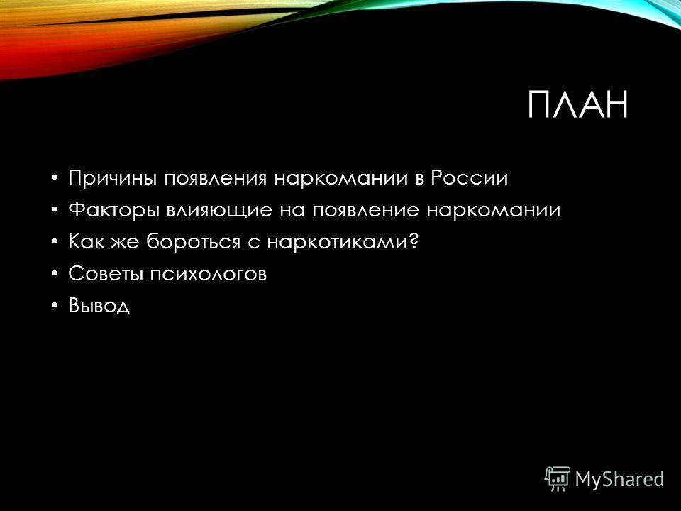 ПЛАН Причины появления наркомании в России Факторы влияющие на появление наркомании Как же бороться с наркотиками? Советы психологов Вывод