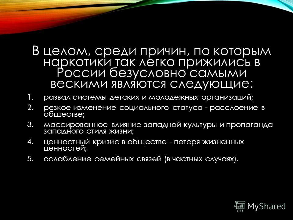 В целом, среди причин, по которым наркотики так легко прижились в России безусловно самыми вескими являются следующие: 1.развал системы детских и молодежных организаций; 2.резкое изменение социального статуса - расслоение в обществе; 3.массированное