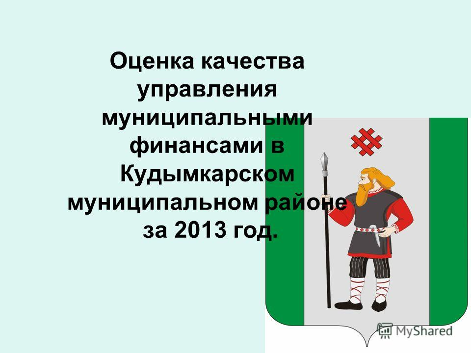 Оценка качества управления муниципальными финансами в Кудымкарском муниципальном районе за 2013 год.