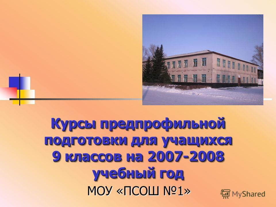Курсы предпрофильной подготовки для учащихся 9 классов на 2007-2008 учебный год МОУ «ПСОШ 1»