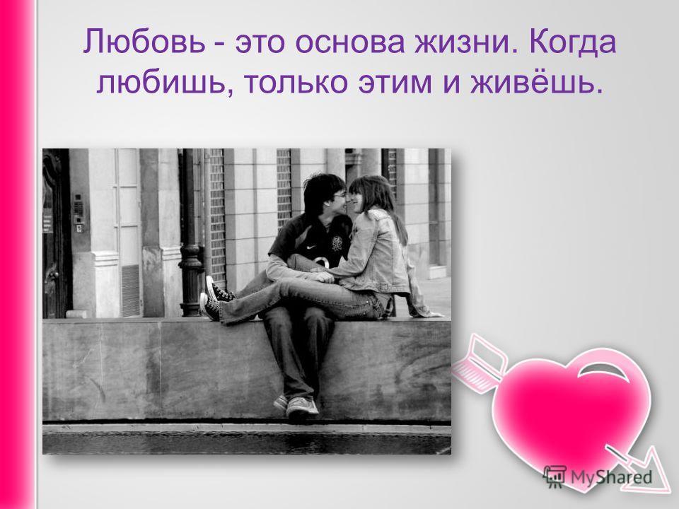 Любовь - это основа жизни. Когда любишь, только этим и живёшь.