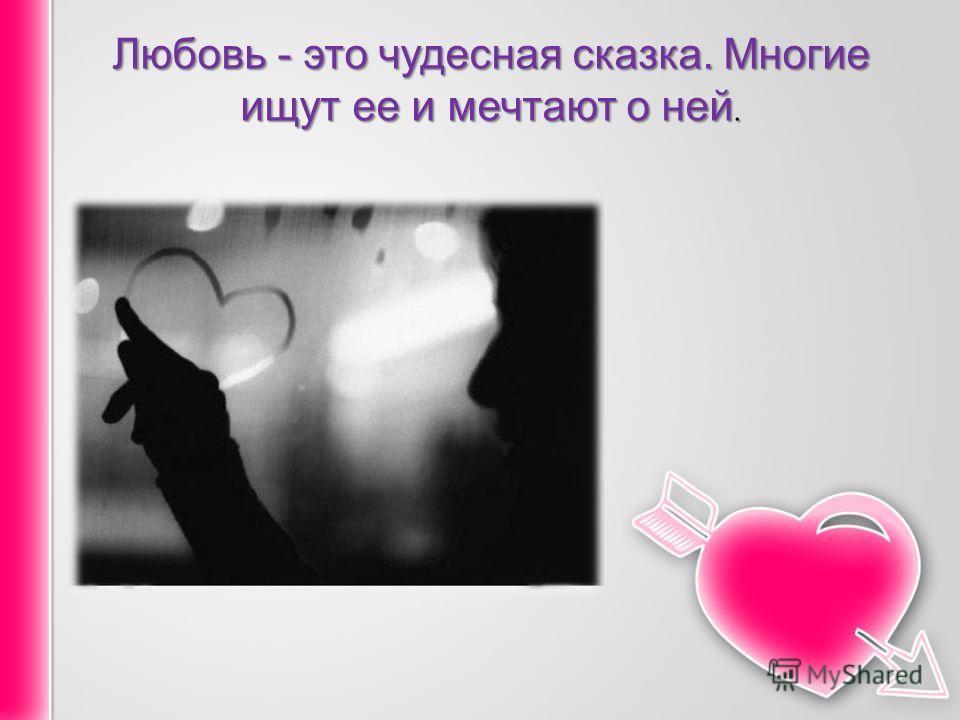 Любовь - это чудесная сказка. Многие ищут ее и мечтают о ней.