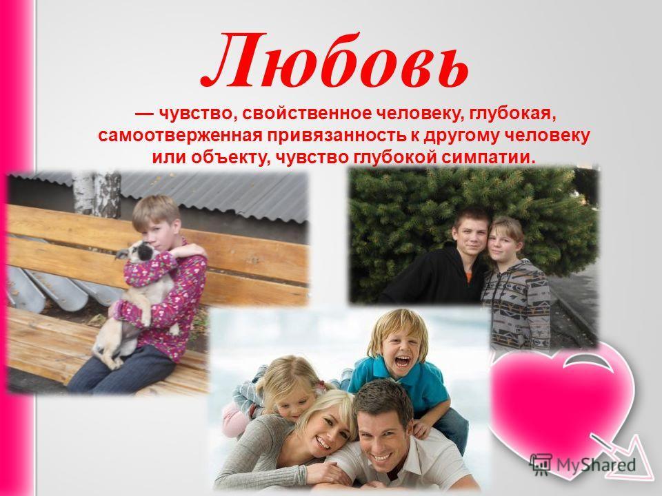 Любовь чувство, свойственное человеку, глубокая, самоотверженная привязанность к другому человеку или объекту, чувство глубокой симпатии.