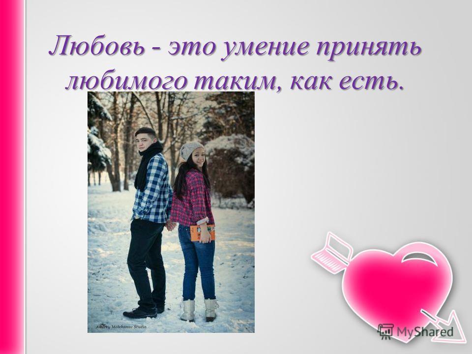 Любовь - это умение пpинять любимого таким, как есть.
