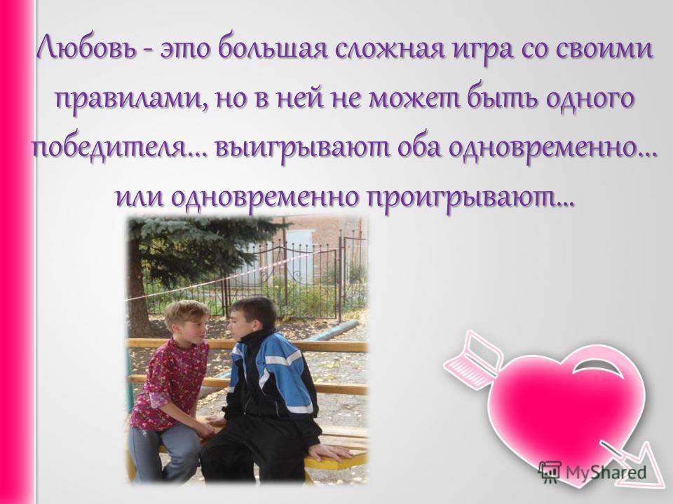 Любовь - это большая сложная игра со своими правилами, но в ней не может быть одного победителя... выигрывают оба одновременно... или одновременно проигрывают…