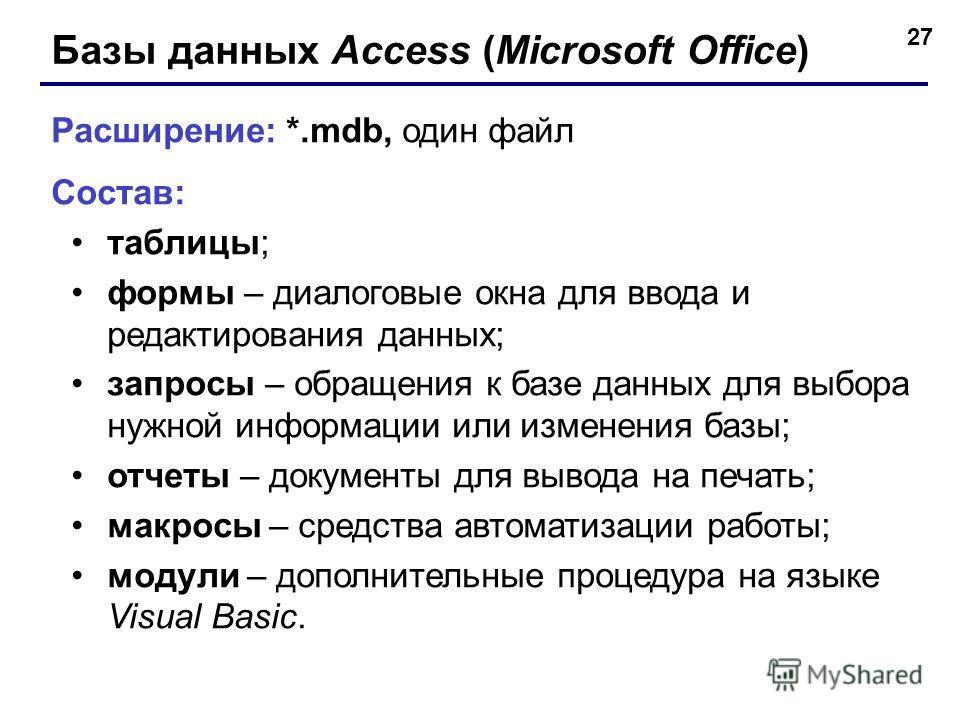 27 Базы данных Access (Microsoft Office) Расширение: *.mdb, один файл Состав: таблицы; формы – диалоговые окна для ввода и редактирования данных; запросы – обращения к базе данных для выбора нужной информации или изменения базы; отчеты – документы дл