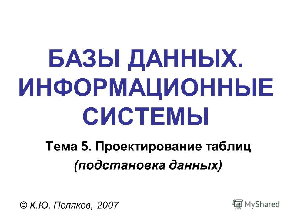 БАЗЫ ДАННЫХ. ИНФОРМАЦИОННЫЕ СИСТЕМЫ © К.Ю. Поляков, 2007 Тема 5. Проектирование таблиц (подстановка данных)