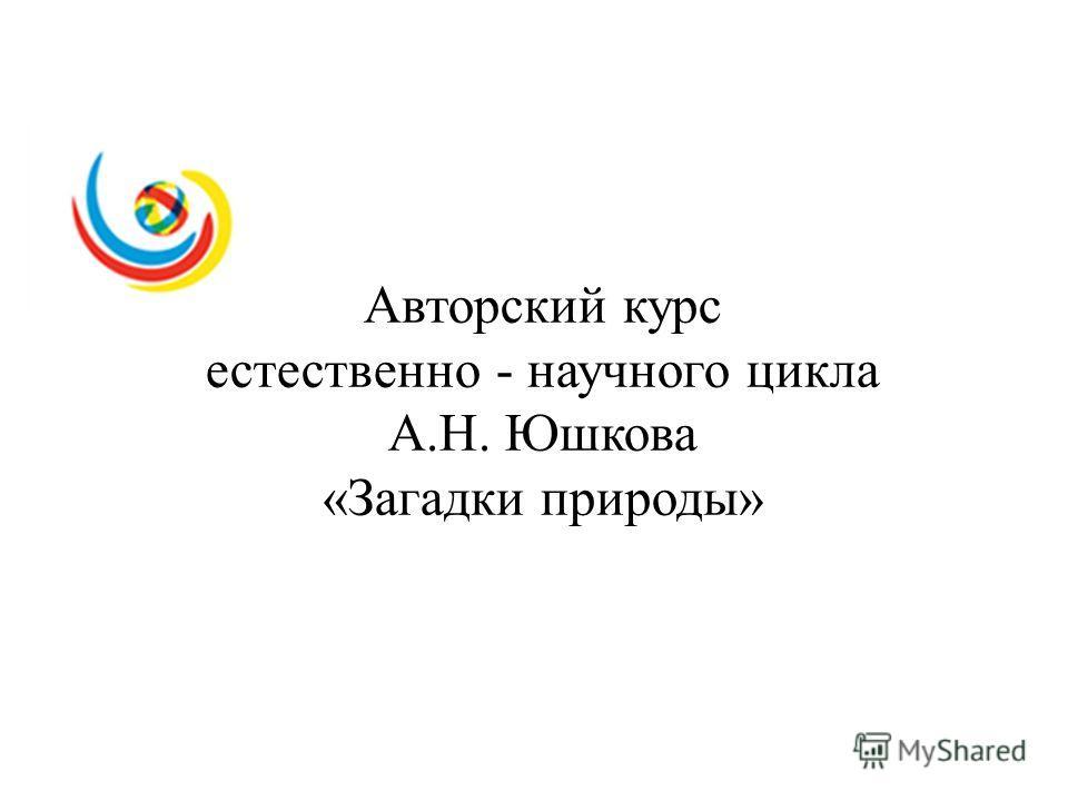 Авторский курс естественно - научного цикла А.Н. Юшкова «Загадки природы»