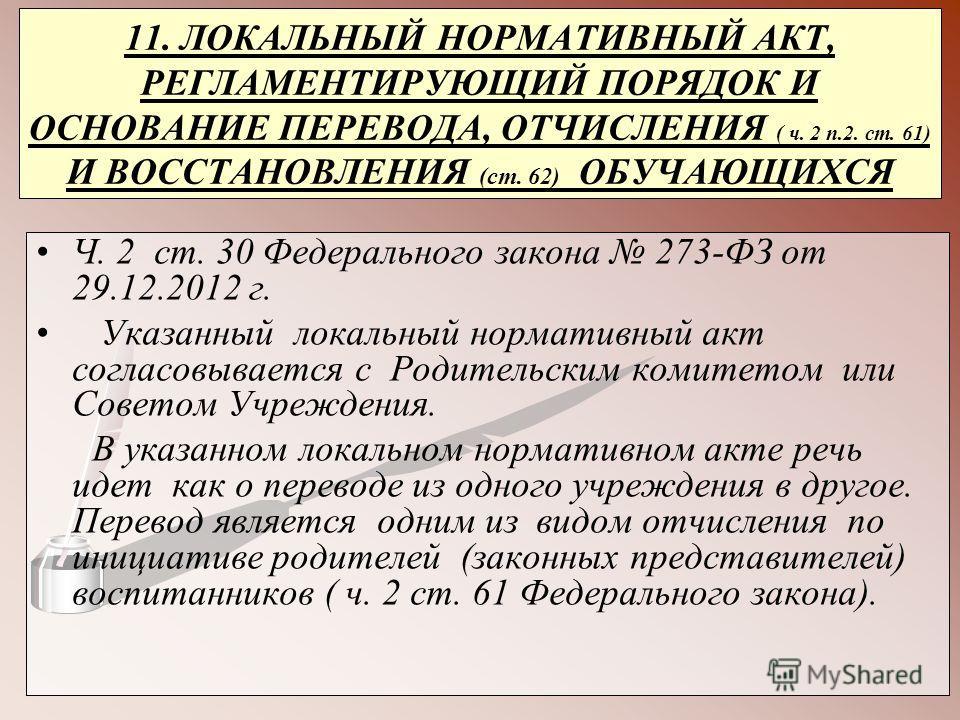 11. ЛОКАЛЬНЫЙ НОРМАТИВНЫЙ АКТ, РЕГЛАМЕНТИРУЮЩИЙ ПОРЯДОК И ОСНОВАНИЕ ПЕРЕВОДА, ОТЧИСЛЕНИЯ ( ч. 2 п.2. ст. 61) И ВОССТАНОВЛЕНИЯ (ст. 62) ОБУЧАЮЩИХСЯ Ч. 2 ст. 30 Федерального закона 273-ФЗ от 29.12.2012 г. Указанный локальный нормативный акт согласовыва