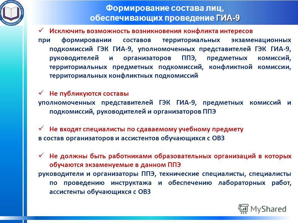 Формирование состава лиц, ГИА-9 обеспечивающих проведение ГИА-9 Исключить возможность возникновения конфликта интересов при формировании составов территориальных экзаменационных подкомиссий ГЭК ГИА-9, уполномоченных представителей ГЭК ГИА-9, руководи