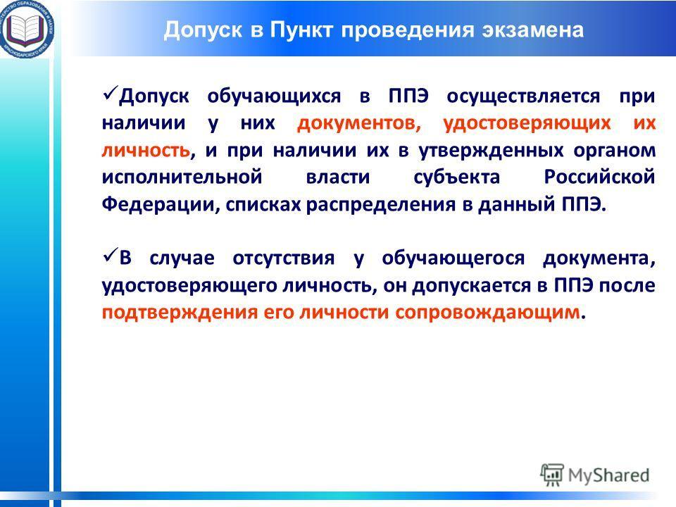 Допуск в Пункт проведения экзамена Допуск обучающихся в ППЭ осуществляется при наличии у них документов, удостоверяющих их личность, и при наличии их в утвержденных органом исполнительной власти субъекта Российской Федерации, списках распределения в
