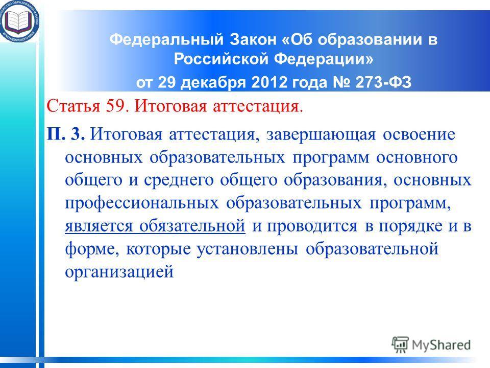 Федеральный Закон «Об образовании в Российской Федерации» от 29 декабря 2012 года 273-ФЗ Статья 59. Итоговая аттестация. П. 3. Итоговая аттестация, завершающая освоение основных образовательных программ основного общего и среднего общего образования,