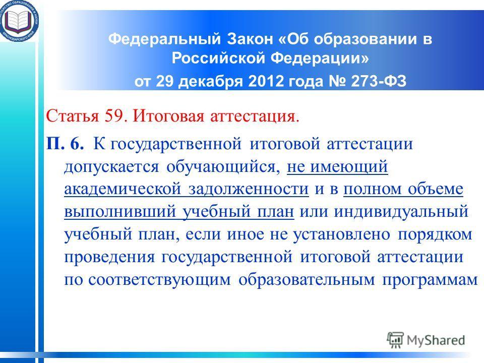 Федеральный Закон «Об образовании в Российской Федерации» от 29 декабря 2012 года 273-ФЗ Статья 59. Итоговая аттестация. П. 6. К государственной итоговой аттестации допускается обучающийся, не имеющий академической задолженности и в полном объеме вып