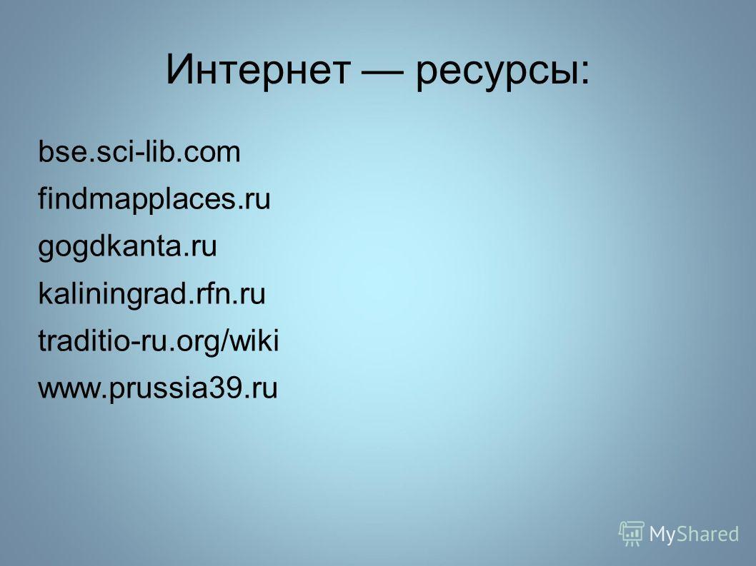 Интернет ресурсы: bse.sci-lib.сom findmapplaces.ru gogdkanta.ru kaliningrad.rfn.ru traditio-ru.org/wiki www.prussia39.ru