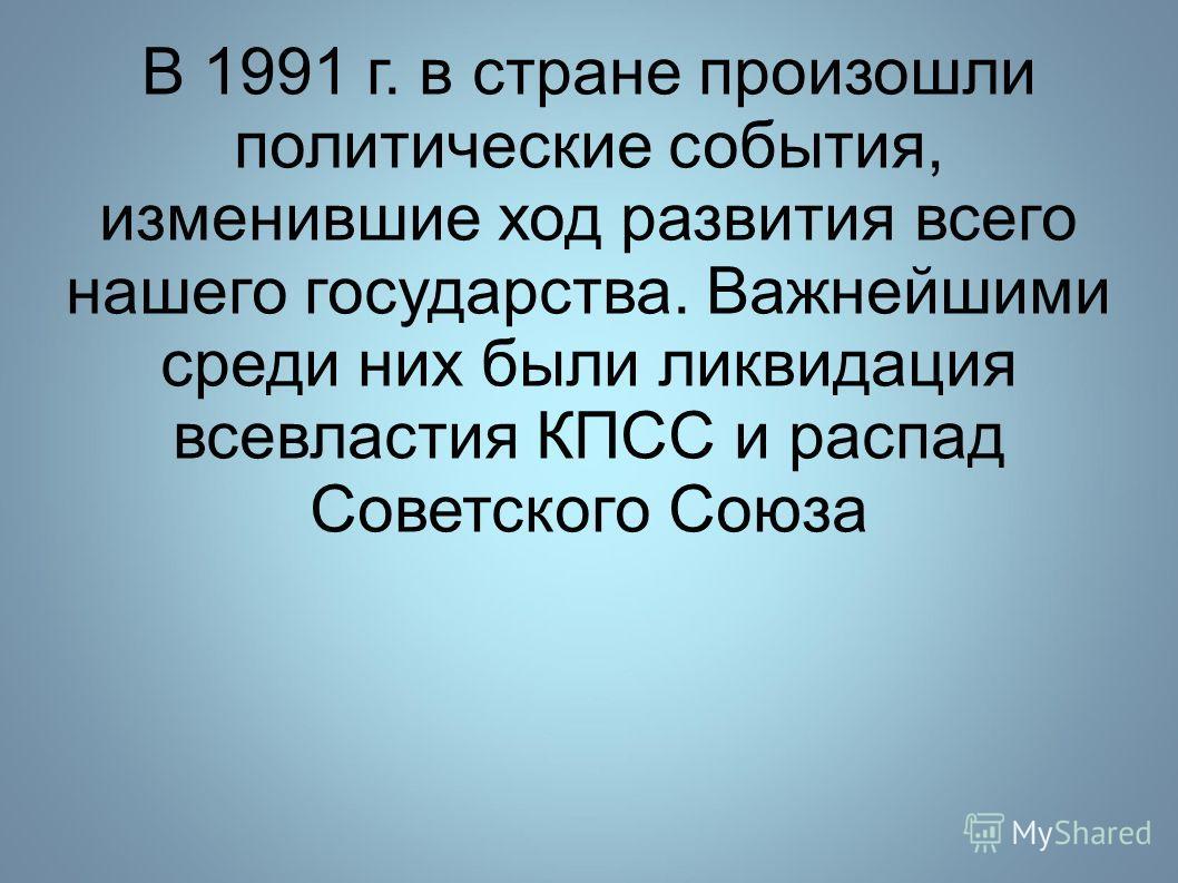 В 1991 г. в стране произошли политические события, изменившие ход развития всего нашего государства. Важнейшими среди них были ликвидация всевластия КПСС и распад Советского Союза