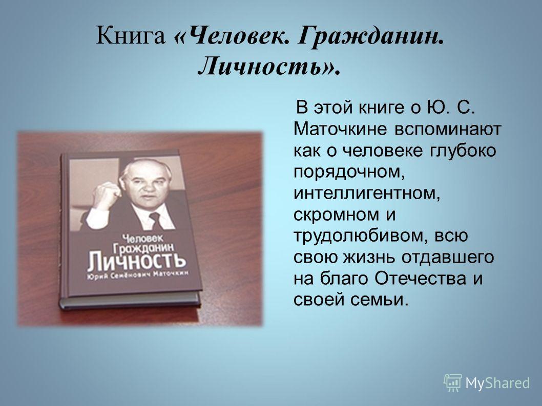 Книга «Человек. Гражданин. Личность». В этой книге о Ю. С. Маточкине вспоминают как о человеке глубоко порядочном, интеллигентном, скромном и трудолюбивом, всю свою жизнь отдавшего на благо Отечества и своей семьи.