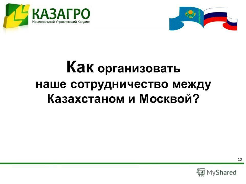 10 Как организовать наше сотрудничество между Казахстаном и Москвой?