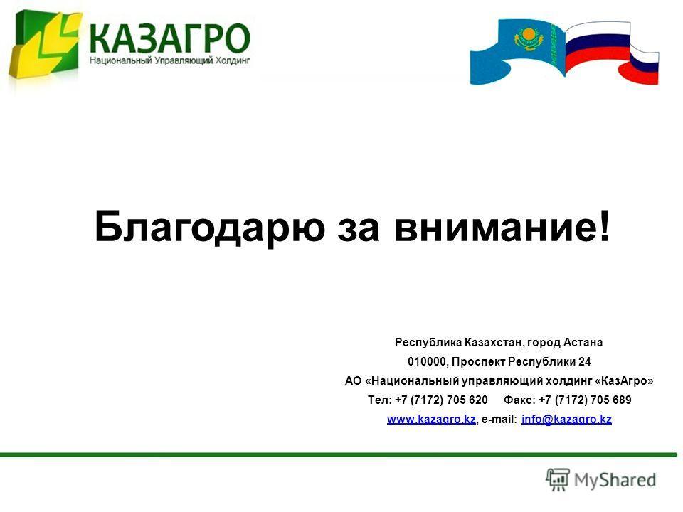 Благодарю за внимание! Республика Казахстан, город Астана 010000, Проспект Республики 24 АО «Национальный управляющий холдинг «КазАгро» Тел: +7 (7172) 705 620 Факс: +7 (7172) 705 689 www.kazagro.kzwww.kazagro.kz, e-mail: info@kazagro.kzinfo@kazagro.k