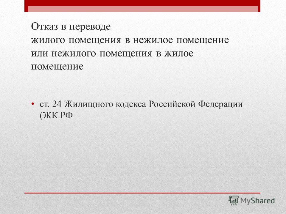 Отказ в переводе жилого помещения в нежилое помещение или нежилого помещения в жилое помещение ст. 24 Жилищного кодекса Российской Федерации (ЖК РФ