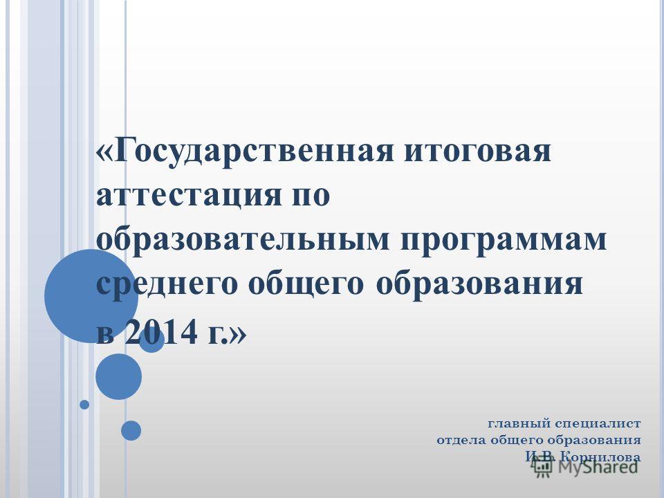 главный специалист отдела общего образования И.В. Корнилова «Государственная итоговая аттестация по образовательным программам среднего общего образования в 2014 г.»