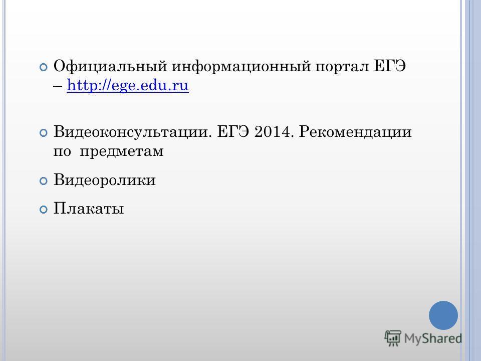 Официальный информационный портал ЕГЭ – http://ege.edu.ruhttp://ege.edu.ru Видеоконсультации. ЕГЭ 2014. Рекомендации по предметам Видеоролики Плакаты