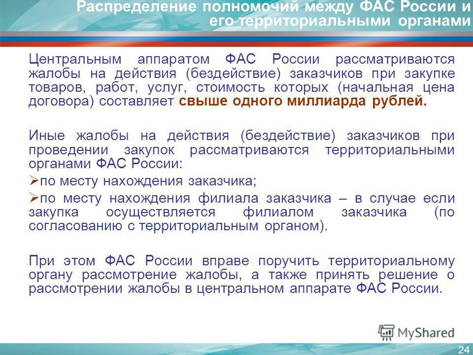 24 Распределение полномочий между ФАС России и его территориальными органами Центральным аппаратом ФАС России рассматриваются жалобы на действия (бездействие) заказчиков при закупке товаров, работ, услуг, стоимость которых (начальная цена договора) с
