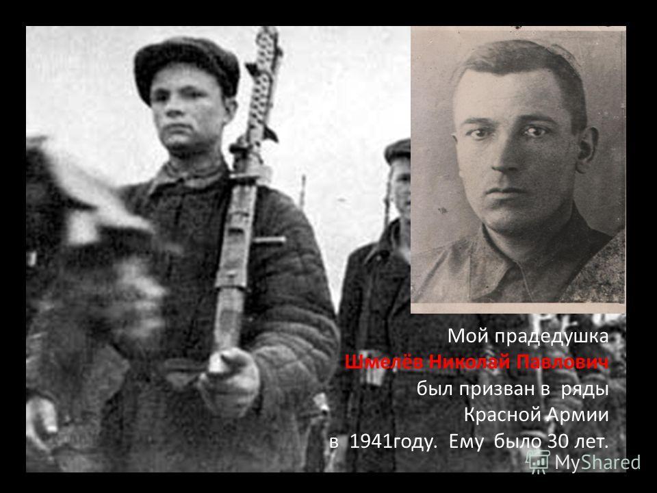 Мой прадедушка Шмелёв Николай Павлович был призван в ряды Красной Армии в 1941году. Ему было 30 лет.