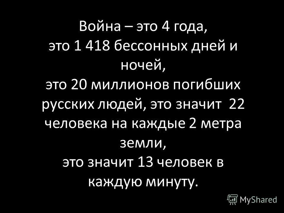 Война – это 4 года, это 1 418 бессонных дней и ночей, это 20 миллионов погибших русских людей, это значит 22 человека на каждые 2 метра земли, это значит 13 человек в каждую минуту.