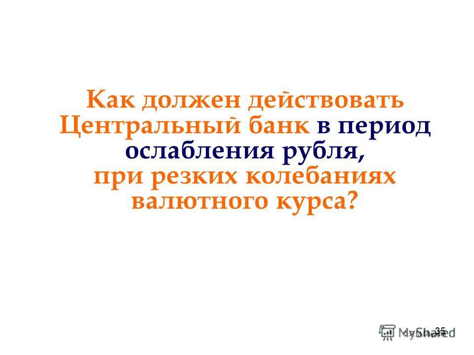 35 Как должен действовать Центральный банк в период ослабления рубля, при резких колебаниях валютного курса? © Я.М.Миркин
