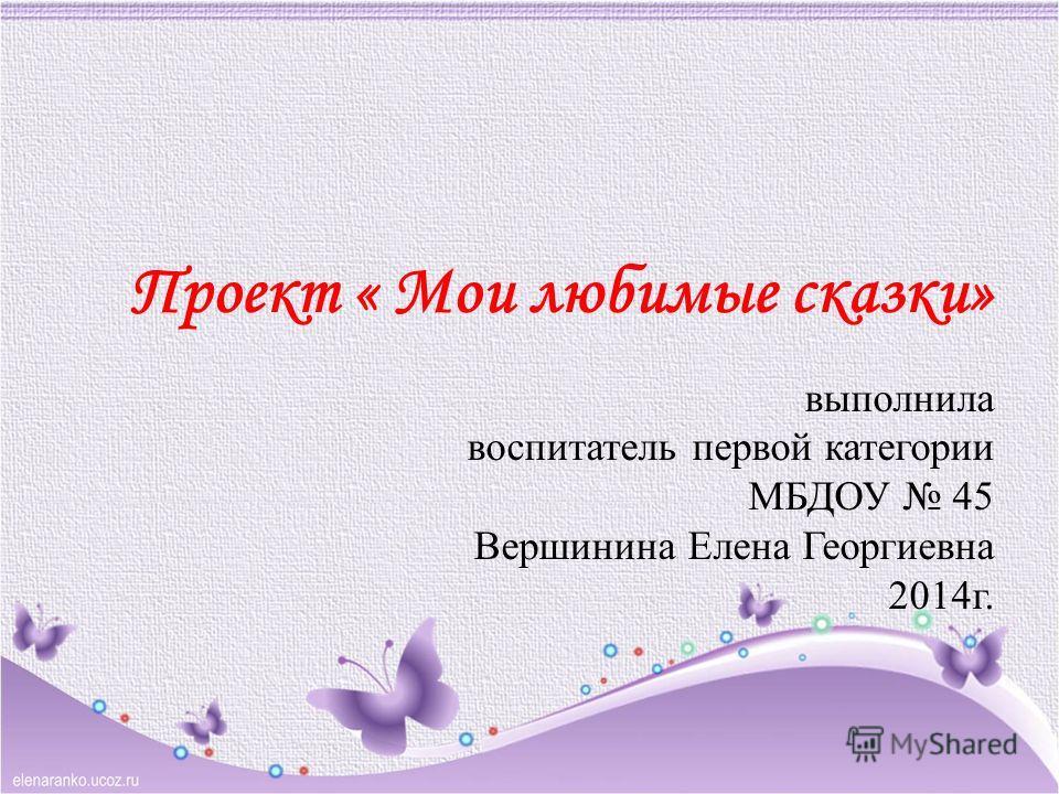 Проект « Мои любимые сказки» выполнила воспитатель первой категории МБДОУ 45 Вершинина Елена Георгиевна 2014г.