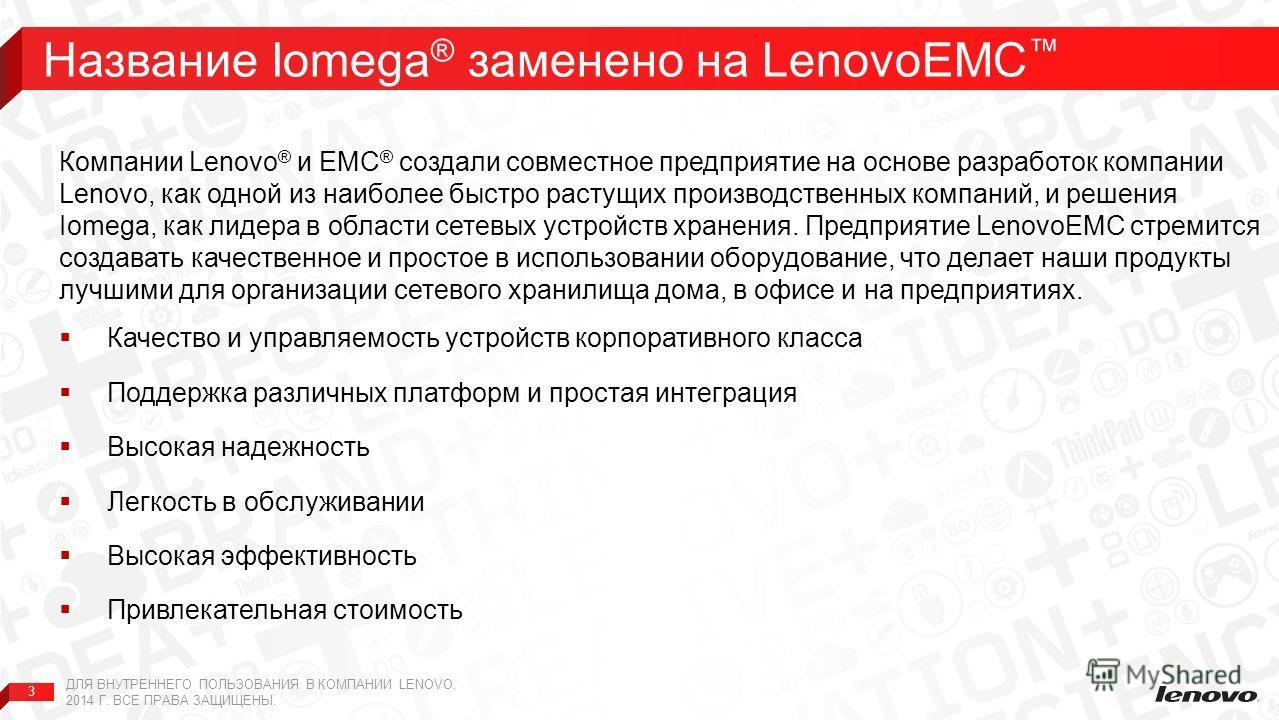 3 Название Iomega ® заменено на LenovoEMC ДЛЯ ВНУТРЕННЕГО ПОЛЬЗОВАНИЯ В КОМПАНИИ LENOVO, 2014 Г. ВСЕ ПРАВА ЗАЩИЩЕНЫ. Компании Lenovo ® и EMC ® создали совместное предприятие на основе разработок компании Lenovo, как одной из наиболее быстро растущих