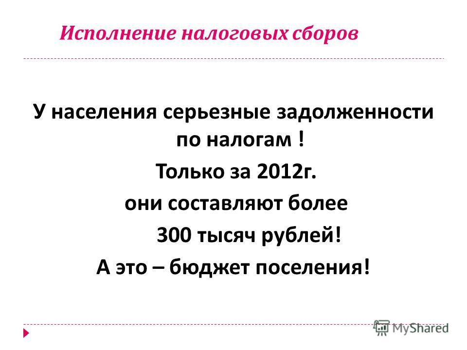 Исполнение налоговых сборов У населения серьезные задолженности по налогам ! Только за 2012 г. они составляют более 300 тысяч рублей ! А это – бюджет поселения !