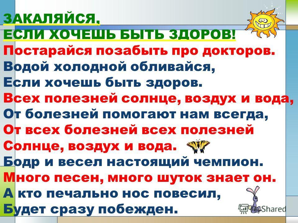 ЗАКАЛЯЙСЯ, ЕСЛИ ХОЧЕШЬ БЫТЬ ЗДОРОВ! Постарайся позабыть про докторов. Водой холодной обливайся, Если хочешь быть здоров. Всех полезней солнце, воздух и вода, От болезней помогают нам всегда, От всех болезней всех полезней Солнце, воздух и вода. Бодр