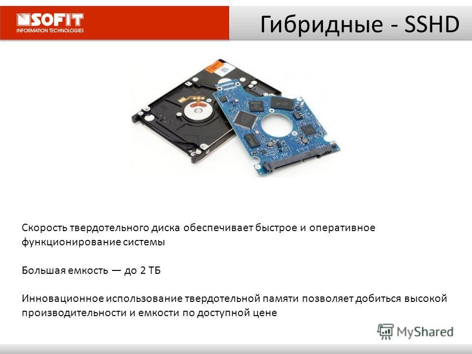 Гибридные - SSHD Скорость твердотельного диска обеспечивает быстрое и оперативное функционирование системы Большая емкость до 2 ТБ Инновационное использование твердотельной памяти позволяет добиться высокой производительности и емкости по доступной ц
