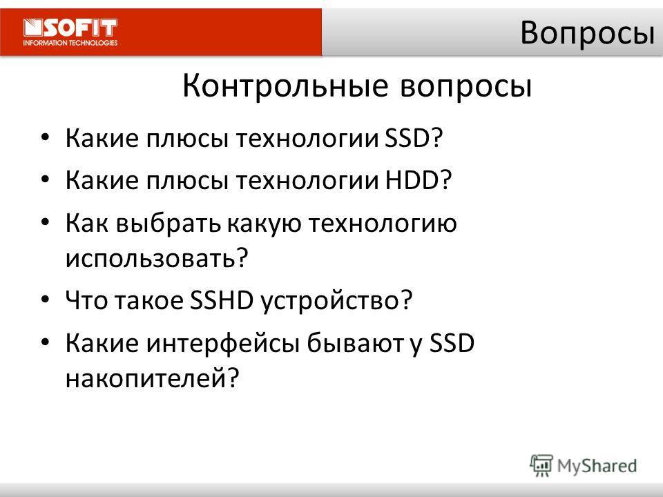 Контрольные вопросы Какие плюсы технологии SSD? Какие плюсы технологии HDD? Как выбрать какую технологию использовать? Что такое SSHD устройство? Какие интерфейсы бывают у SSD накопителей? Вопросы