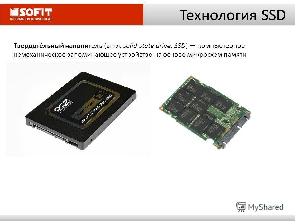 Технология SSD Твердотéльный накопитель (англ. solid-state drive, SSD) компьютерное немеханическое запоминающее устройство на основе микросхем памяти