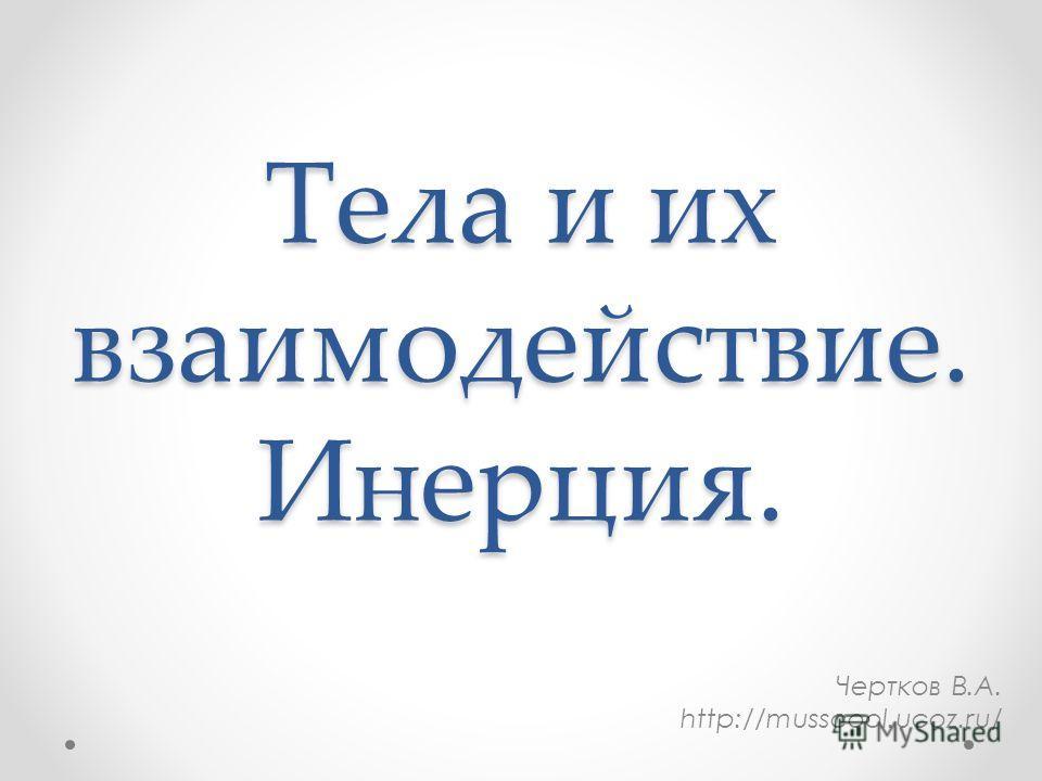 Тела и их взаимодействие. Инерция. Чертков В.А. http://musscool.ucoz.ru/