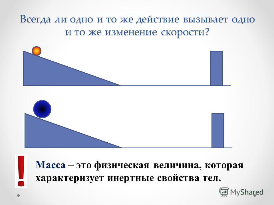 Всегда ли одно и то же действие вызывает одно и то же изменение скорости? Масса – это физическая величина, которая характеризует инертные свойства тел.