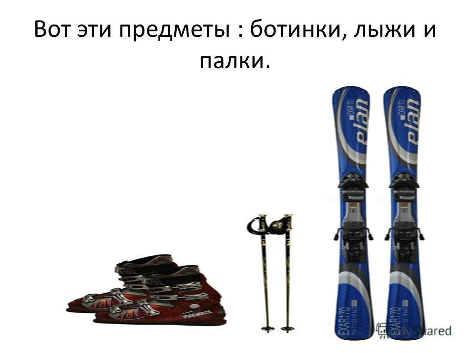 Вот эти предметы : ботинки, лыжи и палки.