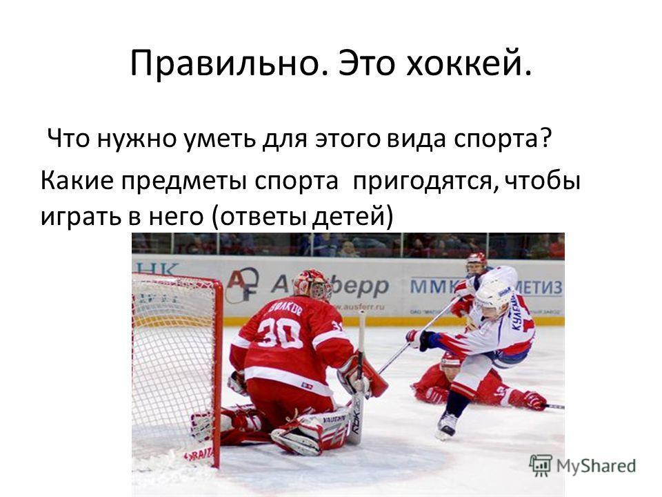 Правильно. Это хоккей. Что нужно уметь для этого вида спорта? Какие предметы спорта пригодятся, чтобы играть в него (ответы детей)