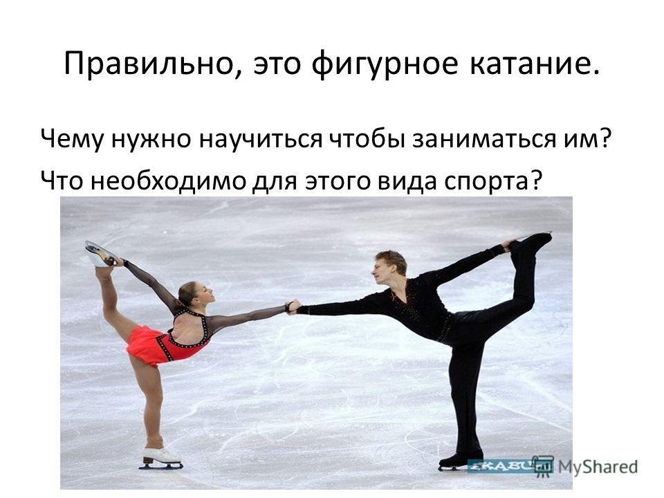Правильно, это фигурное катание. Чему нужно научиться чтобы заниматься им? Что необходимо для этого вида спорта?