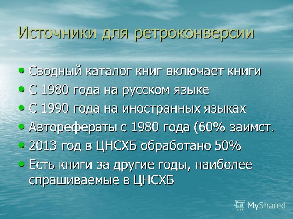 Источники для ретроконверсии Сводный каталог книг включает книги Сводный каталог книг включает книги С 1980 года на русском языке С 1980 года на русском языке С 1990 года на иностранных языках С 1990 года на иностранных языках Авторефераты с 1980 год