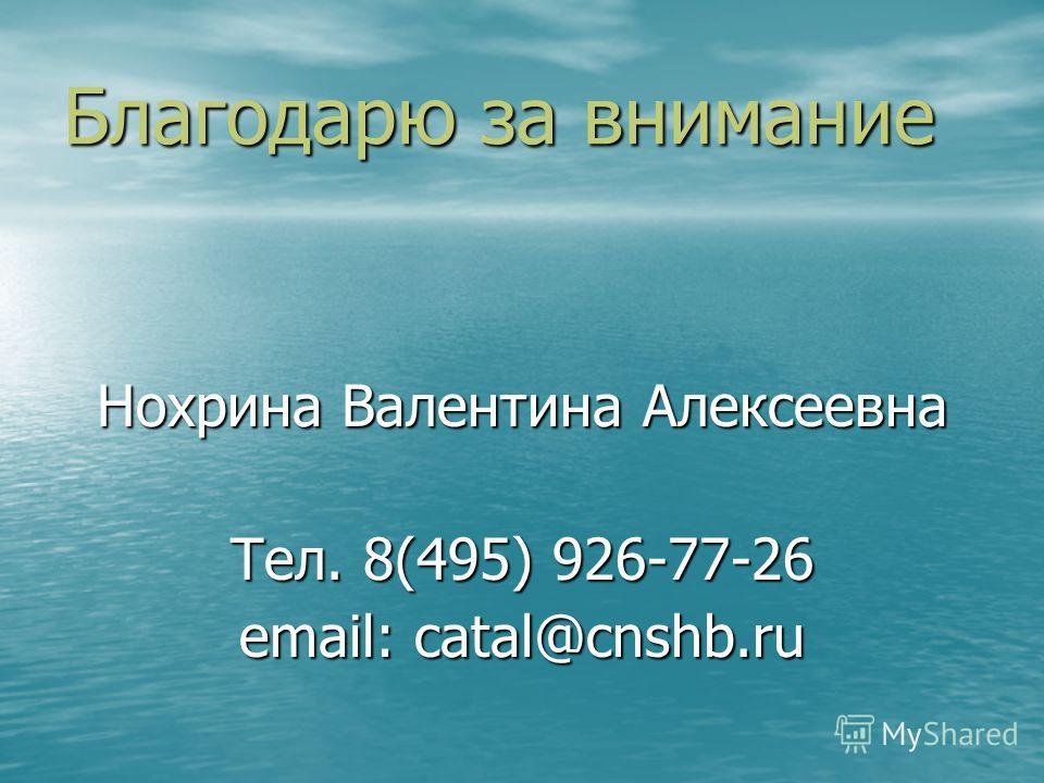 Благодарю за внимание Нохрина Валентина Алексеевна Тел. 8(495) 926-77-26 email: catal@cnshb.ru
