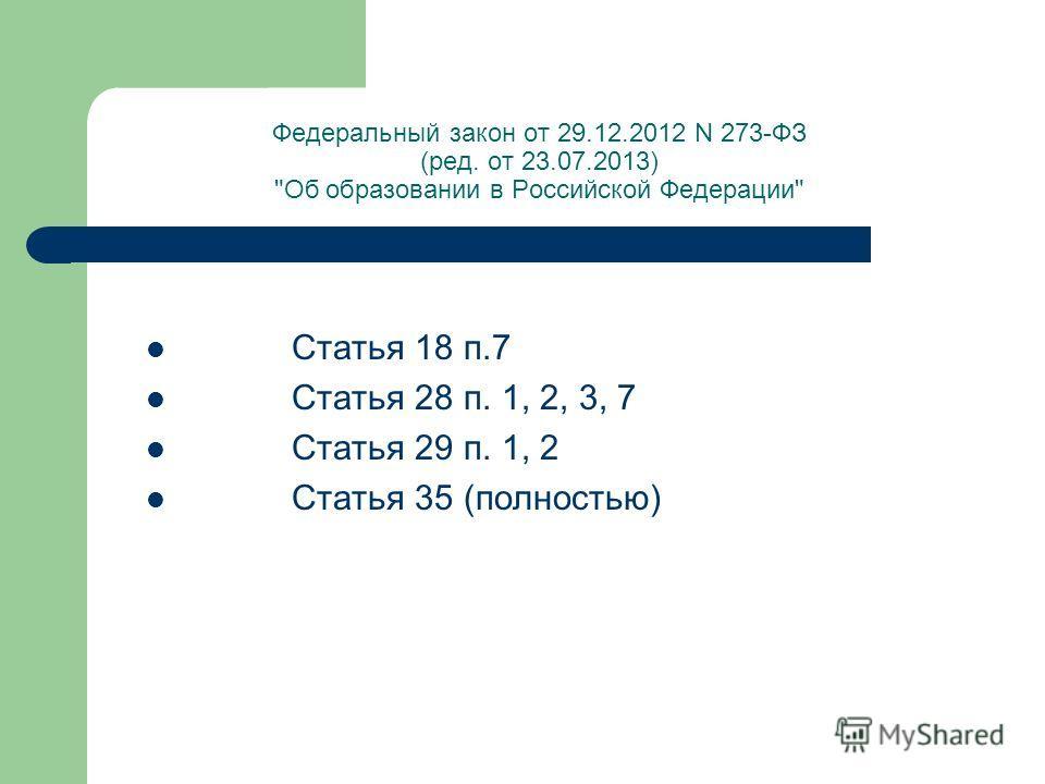 Федеральный закон от 29.12.2012 N 273-ФЗ (ред. от 23.07.2013) Об образовании в Российской Федерации Статья 18 п.7 Статья 28 п. 1, 2, 3, 7 Статья 29 п. 1, 2 Статья 35 (полностью)