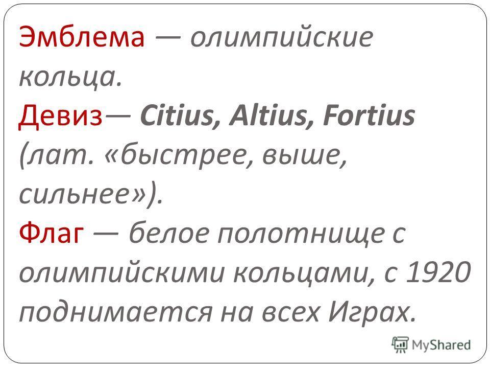 Эмблема олимпийские кольца. Девиз Citius, Altius, Fortius ( лат. « быстрее, выше, сильнее »). Флаг белое полотнище с олимпийскими кольцами, с 1920 поднимается на всех Играх.