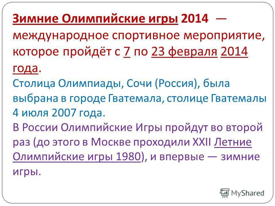 Зимние Олимпийские игры 2014 международное спортивное мероприятие, которое пройдёт с 7 по 23 февраля 2014 года. Столица Олимпиады, Сочи ( Россия ), была выбрана в городе Гватемала, столице Гватемалы 4 июля 2007 года. В России Олимпийские Игры пройдут