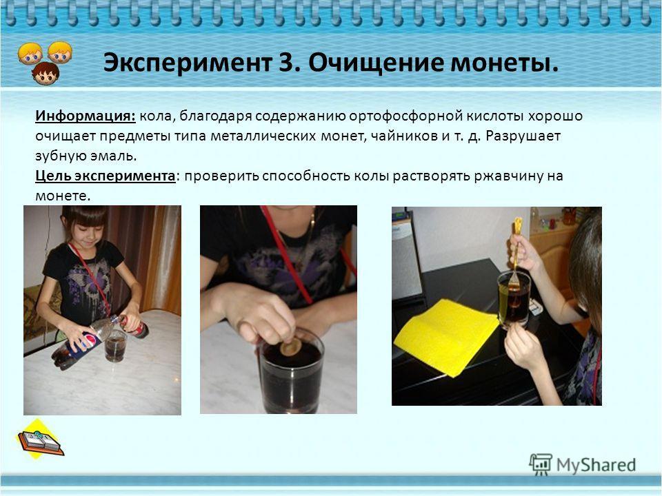 Эксперимент 3. Очищение монеты. Информация: кола, благодаря содержанию ортофосфорной кислоты хорошо очищает предметы типа металлических монет, чайников и т. д. Разрушает зубную эмаль. Цель эксперимента: проверить способность колы растворять ржавчину